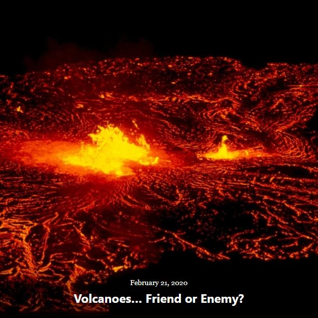BLOG VOLCANOES... FRIEND OR ENEMY FEB 21 2020