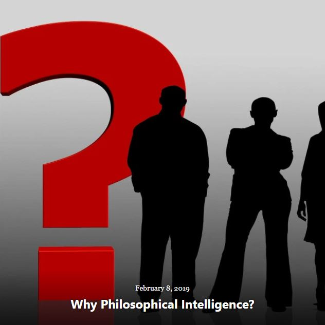 BLOG WHY PHILOSOPHICAL INTELLIGENCE FEB 8 2019